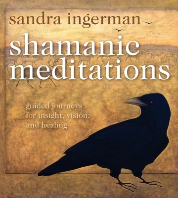 Shamanic Meditations Guided Journeys for Insight, Vision, and Healing by Sandra Ingerman